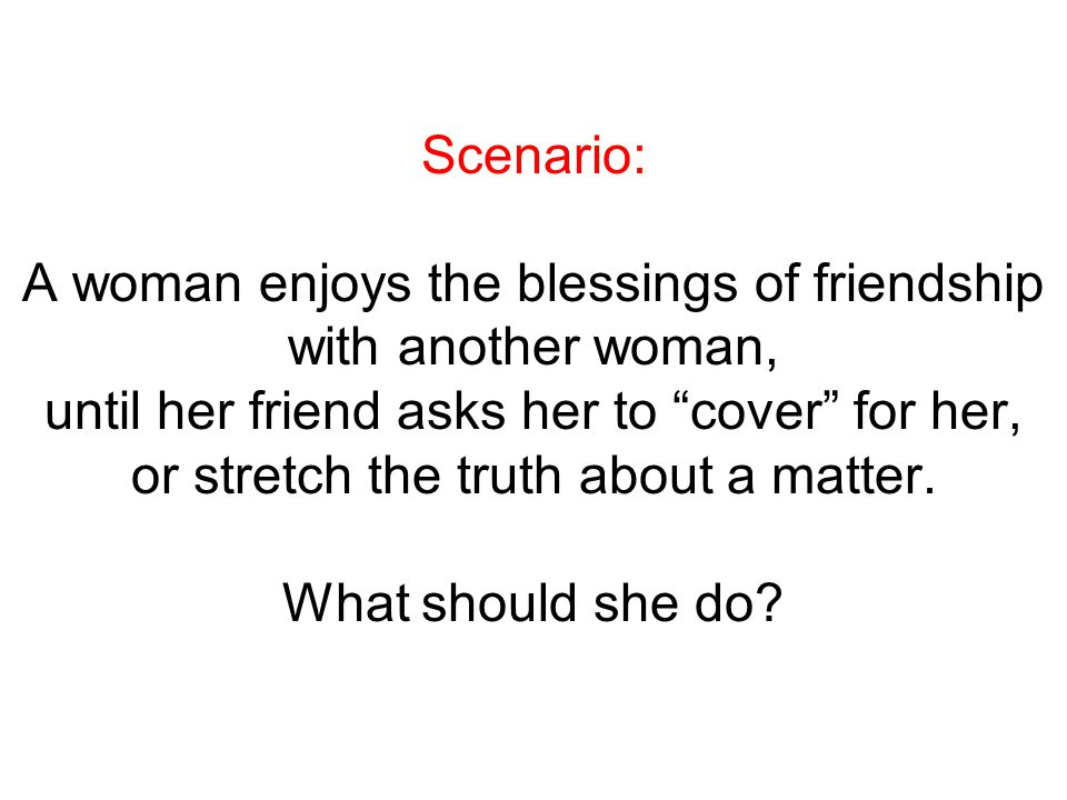 Scenario: A woman enjoys the blessings of friendship with another woman, until her friend asks her to cover for her, or stretch the truth about a matter.