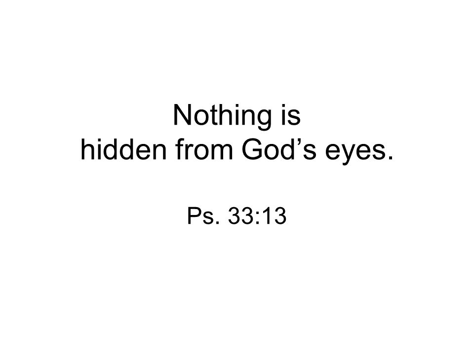 Nothing is hidden from God's eyes. Ps. 33:13