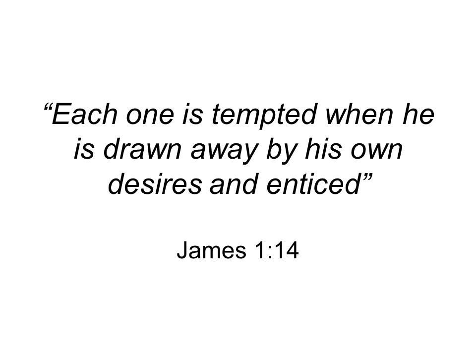 Each one is tempted when he is drawn away by his own desires and enticed James 1:14