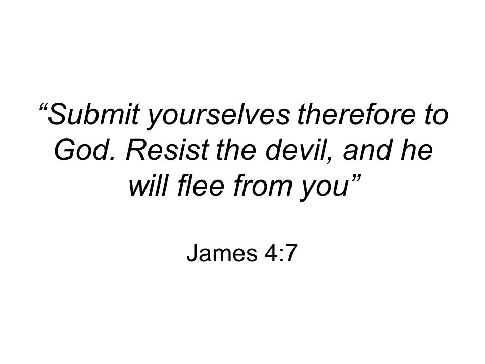 """Submit yourselves therefore to God. Resist the devil, and he will flee from you"" James 4:7"