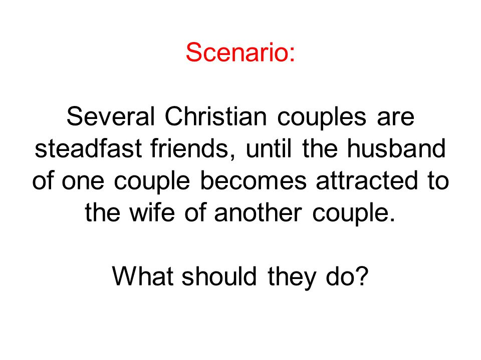 Scenario: Several Christian couples are steadfast friends, until the husband of one couple becomes attracted to the wife of another couple.