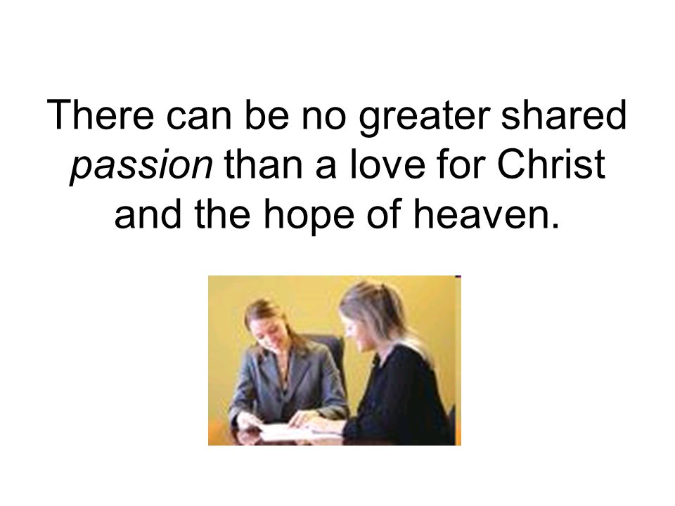 There can be no greater shared passion than a love for Christ and the hope of heaven.