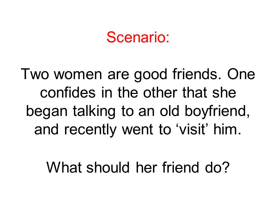 Scenario: Two women are good friends. One confides in the other that she began talking to an old boyfriend, and recently went to 'visit' him. What sho
