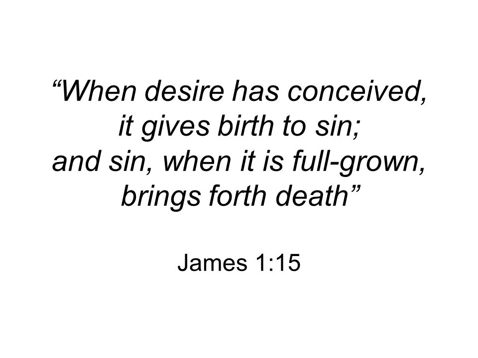 When desire has conceived, it gives birth to sin; and sin, when it is full-grown, brings forth death James 1:15