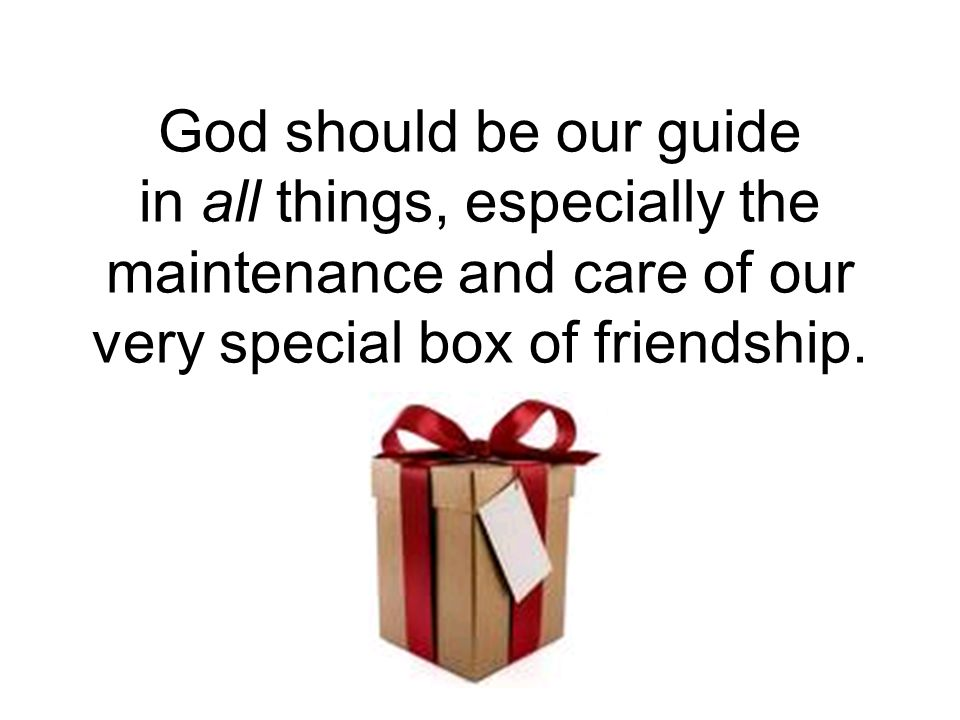 God should be our guide in all things, especially the maintenance and care of our very special box of friendship.