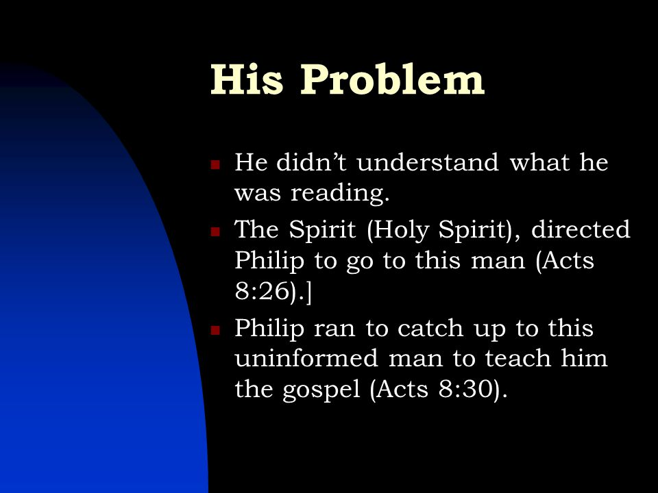 His Problem He didn't understand what he was reading. The Spirit (Holy Spirit), directed Philip to go to this man (Acts 8:26).] Philip ran to catch up