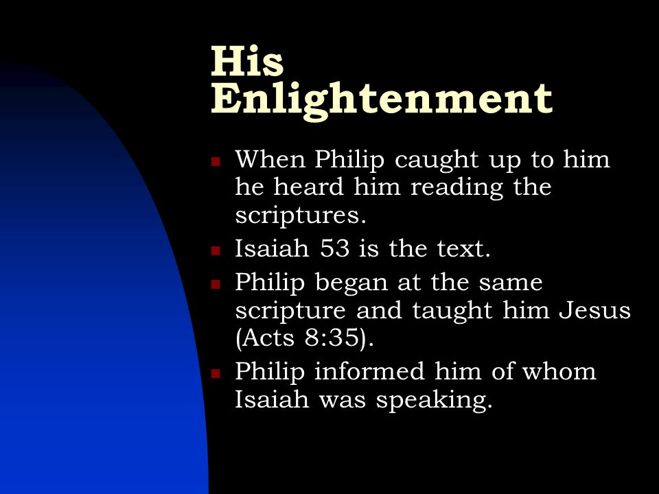 His Enlightenment When Philip caught up to him he heard him reading the scriptures. Isaiah 53 is the text. Philip began at the same scripture and taug