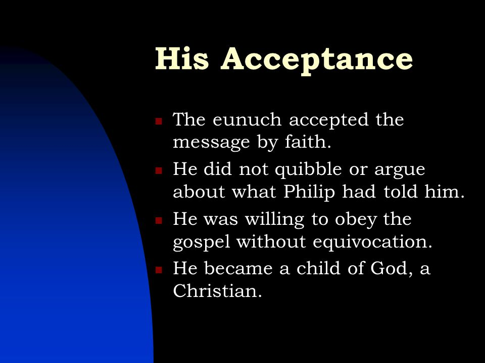 His Acceptance The eunuch accepted the message by faith. He did not quibble or argue about what Philip had told him. He was willing to obey the gospel