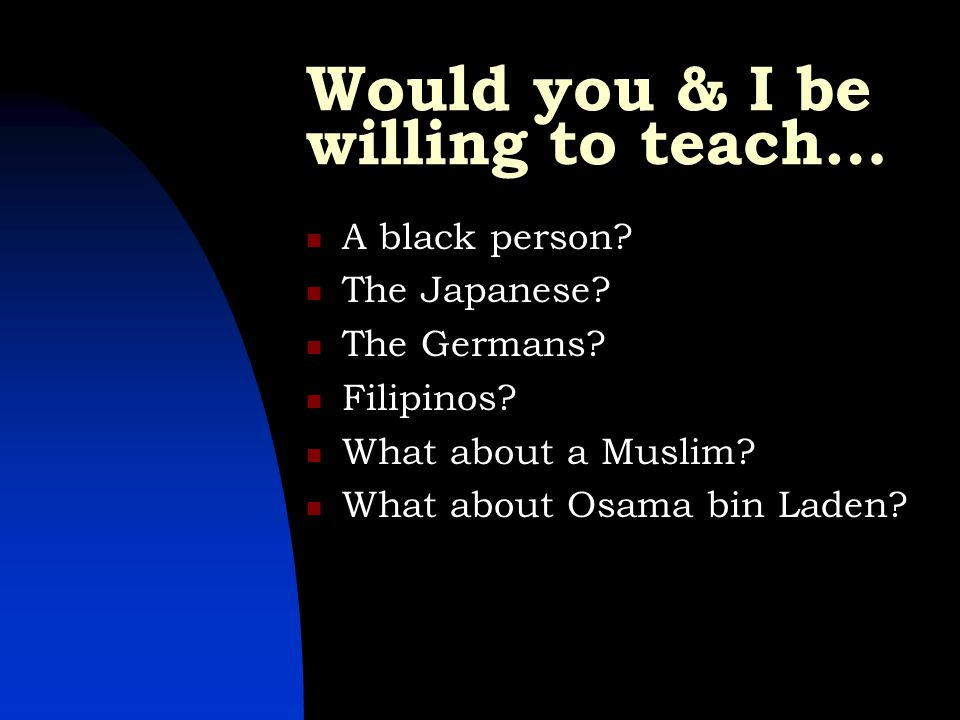 Would you & I be willing to teach… A black person? The Japanese? The Germans? Filipinos? What about a Muslim? What about Osama bin Laden?