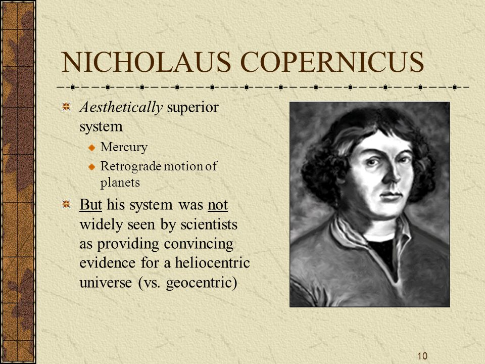 10 NICHOLAUS COPERNICUS Aesthetically superior system Mercury Retrograde motion of planets But his system was not widely seen by scientists as providing convincing evidence for a heliocentric universe (vs.