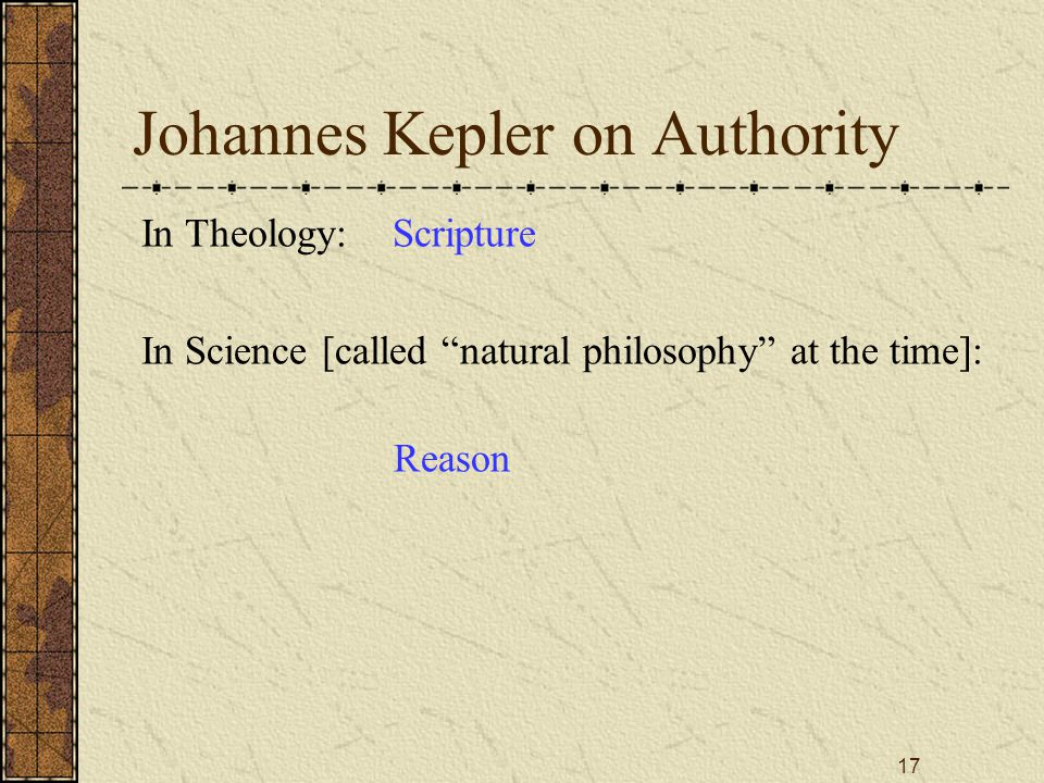 17 Johannes Kepler on Authority In Theology: Scripture In Science [called natural philosophy at the time]: Reason