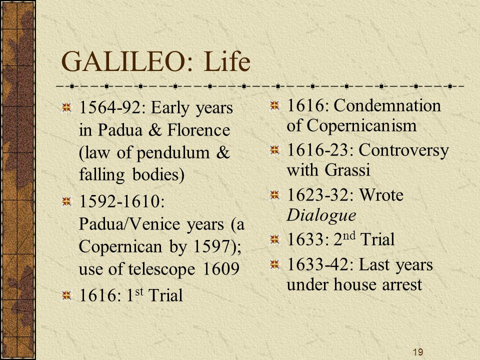 19 GALILEO: Life 1564-92: Early years in Padua & Florence (law of pendulum & falling bodies) 1592-1610: Padua/Venice years (a Copernican by 1597); use of telescope 1609 1616: 1 st Trial 1616: Condemnation of Copernicanism 1616-23: Controversy with Grassi 1623-32: Wrote Dialogue 1633: 2 nd Trial 1633-42: Last years under house arrest