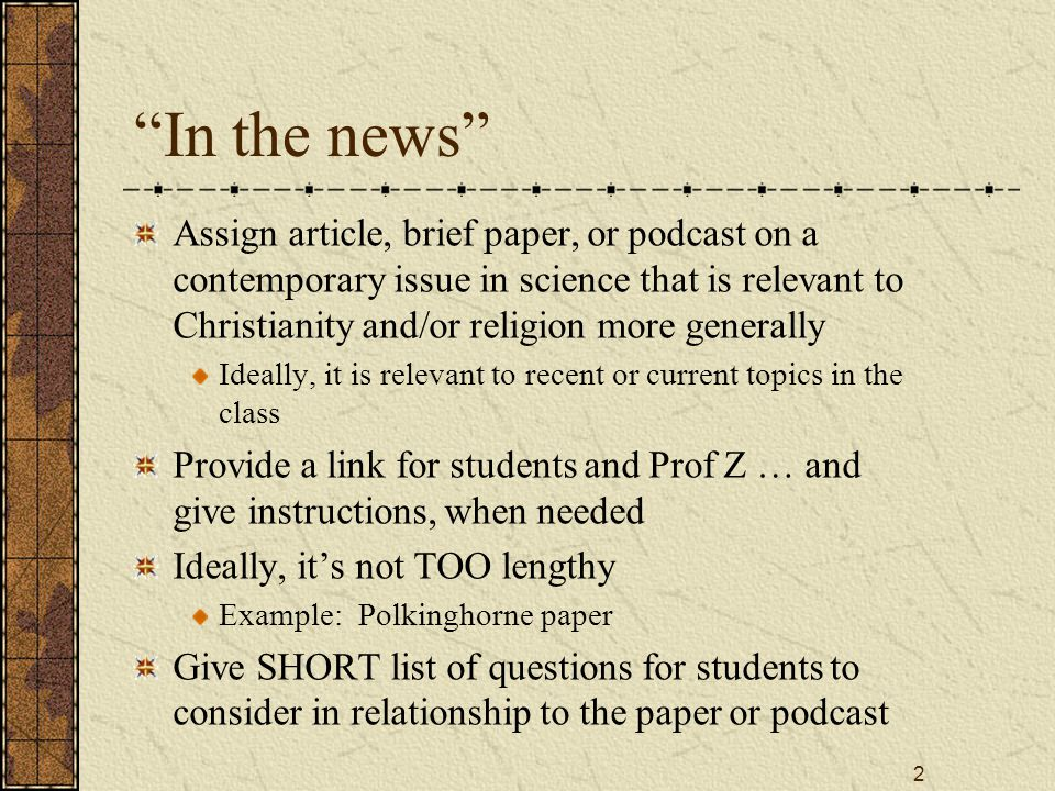 2 In the news Assign article, brief paper, or podcast on a contemporary issue in science that is relevant to Christianity and/or religion more generally Ideally, it is relevant to recent or current topics in the class Provide a link for students and Prof Z … and give instructions, when needed Ideally, it's not TOO lengthy Example: Polkinghorne paper Give SHORT list of questions for students to consider in relationship to the paper or podcast