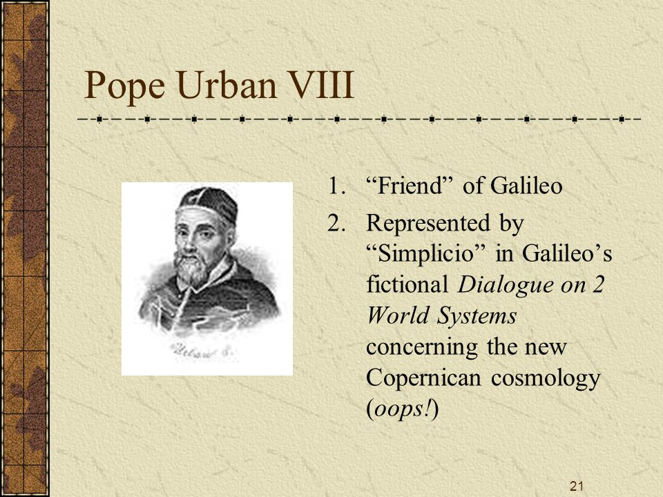 21 Pope Urban VIII 1. Friend of Galileo 2.
