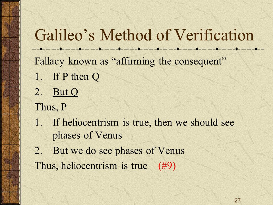 27 Galileo's Method of Verification Fallacy known as affirming the consequent 1.If P then Q 2.But Q Thus, P 1.If heliocentrism is true, then we should see phases of Venus 2.But we do see phases of Venus Thus, heliocentrism is true (#9)
