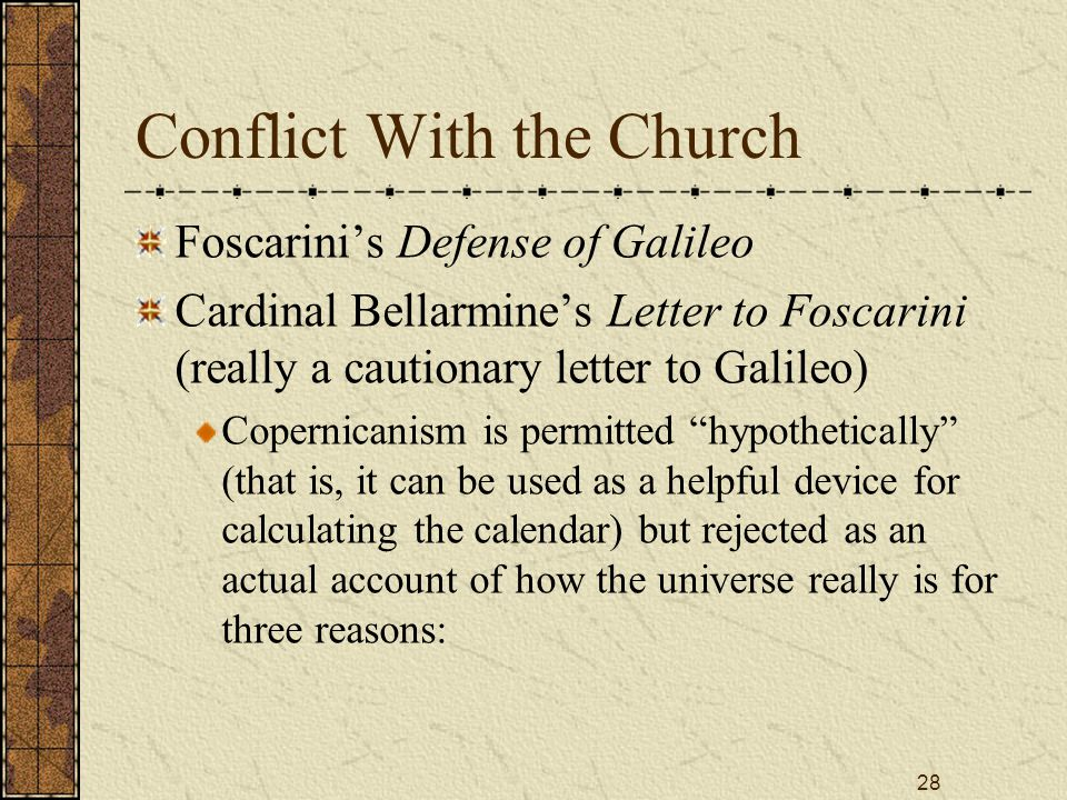 28 Conflict With the Church Foscarini's Defense of Galileo Cardinal Bellarmine's Letter to Foscarini (really a cautionary letter to Galileo) Copernicanism is permitted hypothetically (that is, it can be used as a helpful device for calculating the calendar) but rejected as an actual account of how the universe really is for three reasons: