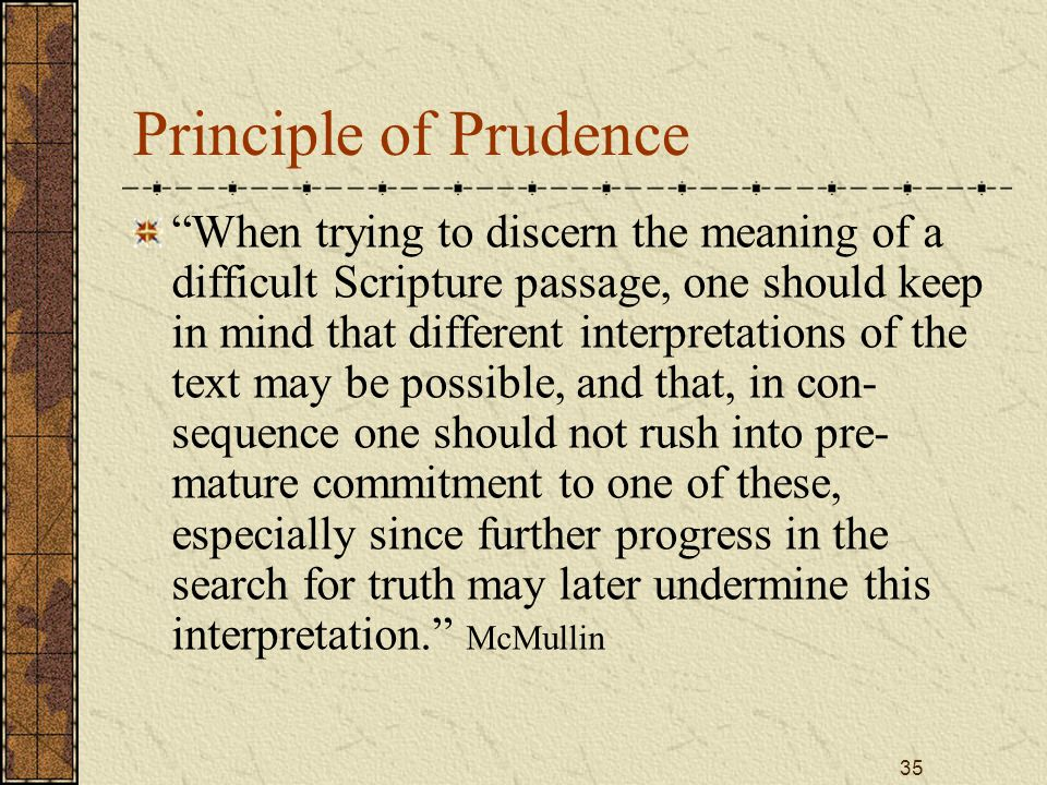 35 Principle of Prudence When trying to discern the meaning of a difficult Scripture passage, one should keep in mind that different interpretations of the text may be possible, and that, in con- sequence one should not rush into pre- mature commitment to one of these, especially since further progress in the search for truth may later undermine this interpretation. McMullin