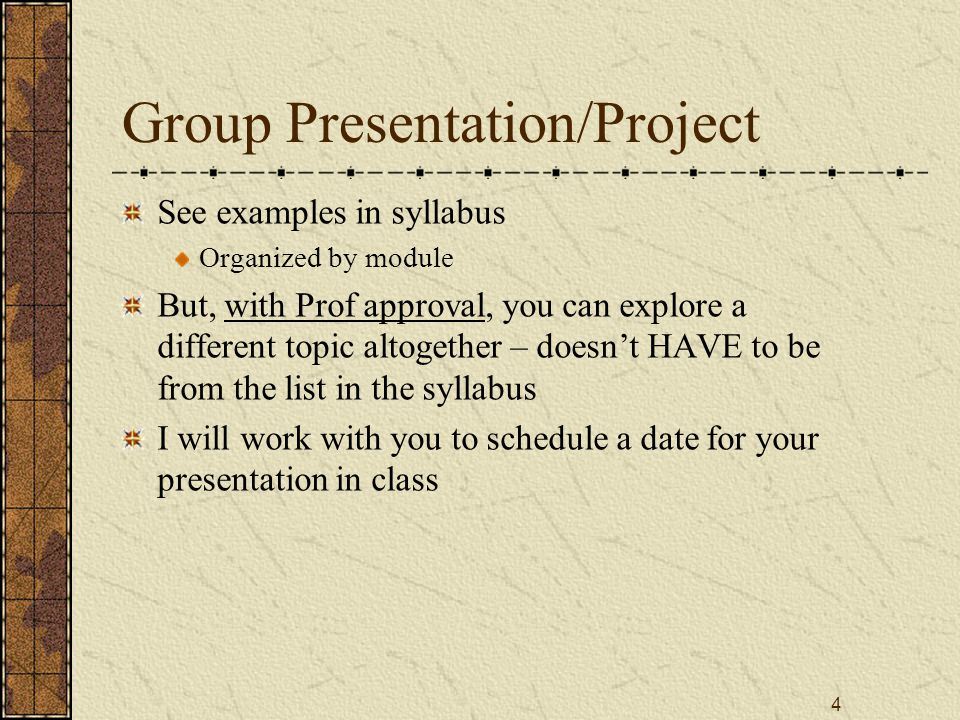 4 Group Presentation/Project See examples in syllabus Organized by module But, with Prof approval, you can explore a different topic altogether – doesn't HAVE to be from the list in the syllabus I will work with you to schedule a date for your presentation in class