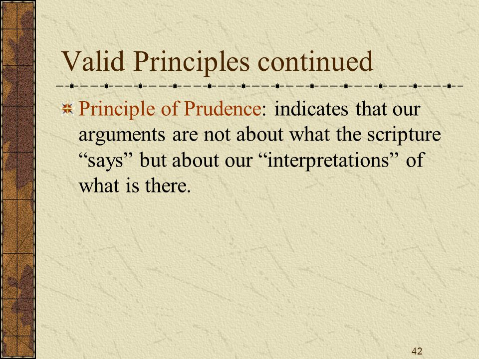 42 Valid Principles continued Principle of Prudence: indicates that our arguments are not about what the scripture says but about our interpretations of what is there.
