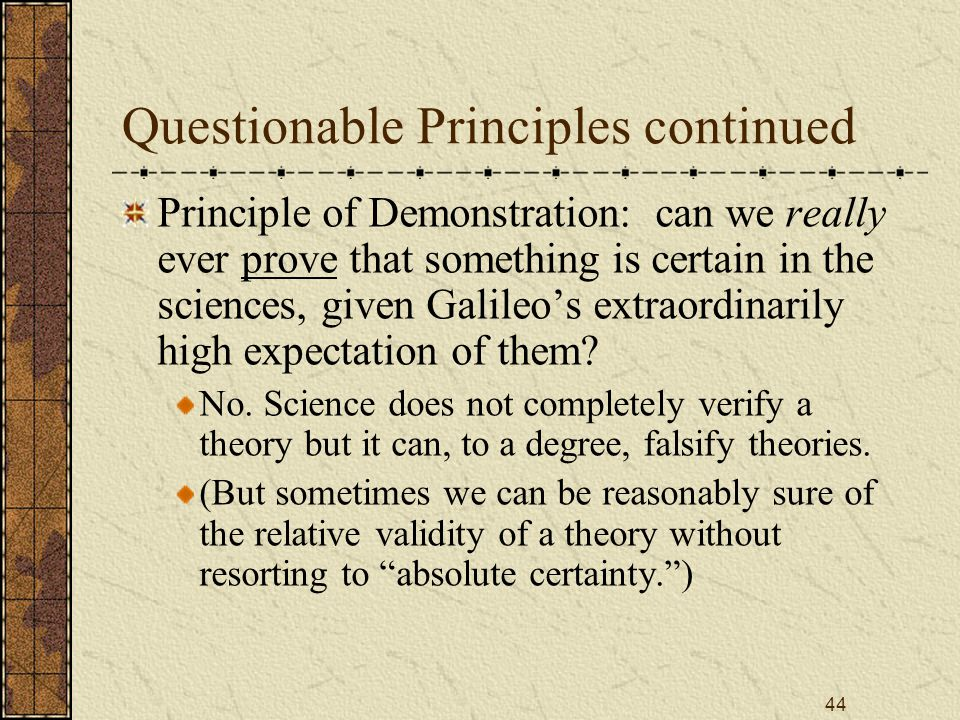 44 Questionable Principles continued Principle of Demonstration: can we really ever prove that something is certain in the sciences, given Galileo's extraordinarily high expectation of them.