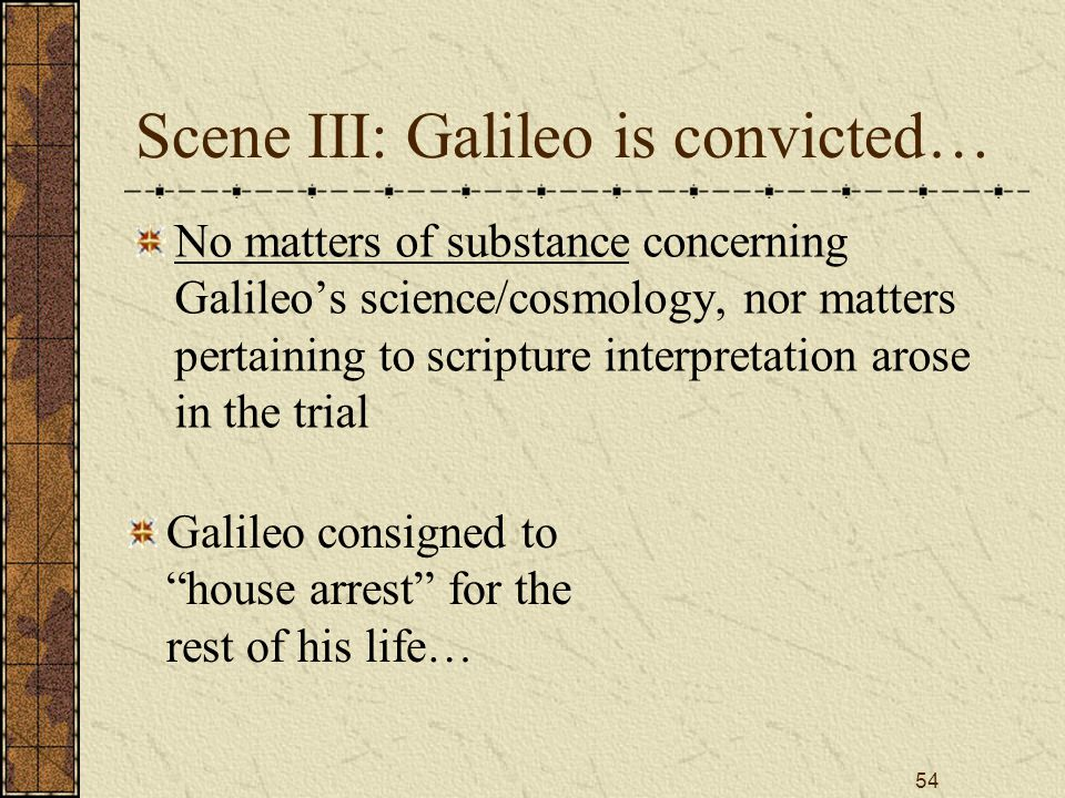54 Scene III: Galileo is convicted… No matters of substance concerning Galileo's science/cosmology, nor matters pertaining to scripture interpretation arose in the trial Galileo consigned to house arrest for the rest of his life…