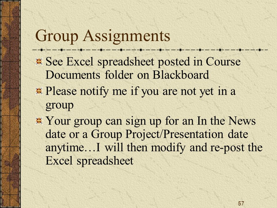 57 Group Assignments See Excel spreadsheet posted in Course Documents folder on Blackboard Please notify me if you are not yet in a group Your group can sign up for an In the News date or a Group Project/Presentation date anytime…I will then modify and re-post the Excel spreadsheet