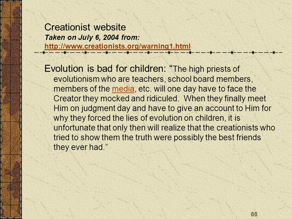 66 Creationist website Taken on July 6, 2004 from: http://www.creationists.org/warning1.html Evolution is bad for children: The high priests of evolutionism who are teachers, school board members, members of the media, etc.