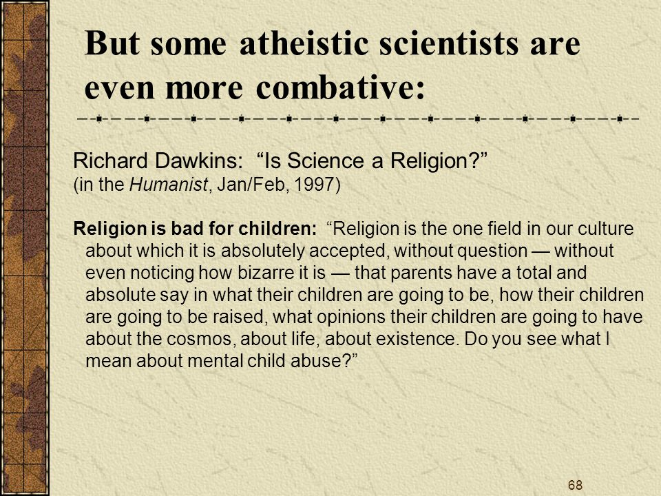 68 But some atheistic scientists are even more combative: Richard Dawkins: Is Science a Religion (in the Humanist, Jan/Feb, 1997) Religion is bad for children: Religion is the one field in our culture about which it is absolutely accepted, without question — without even noticing how bizarre it is — that parents have a total and absolute say in what their children are going to be, how their children are going to be raised, what opinions their children are going to have about the cosmos, about life, about existence.