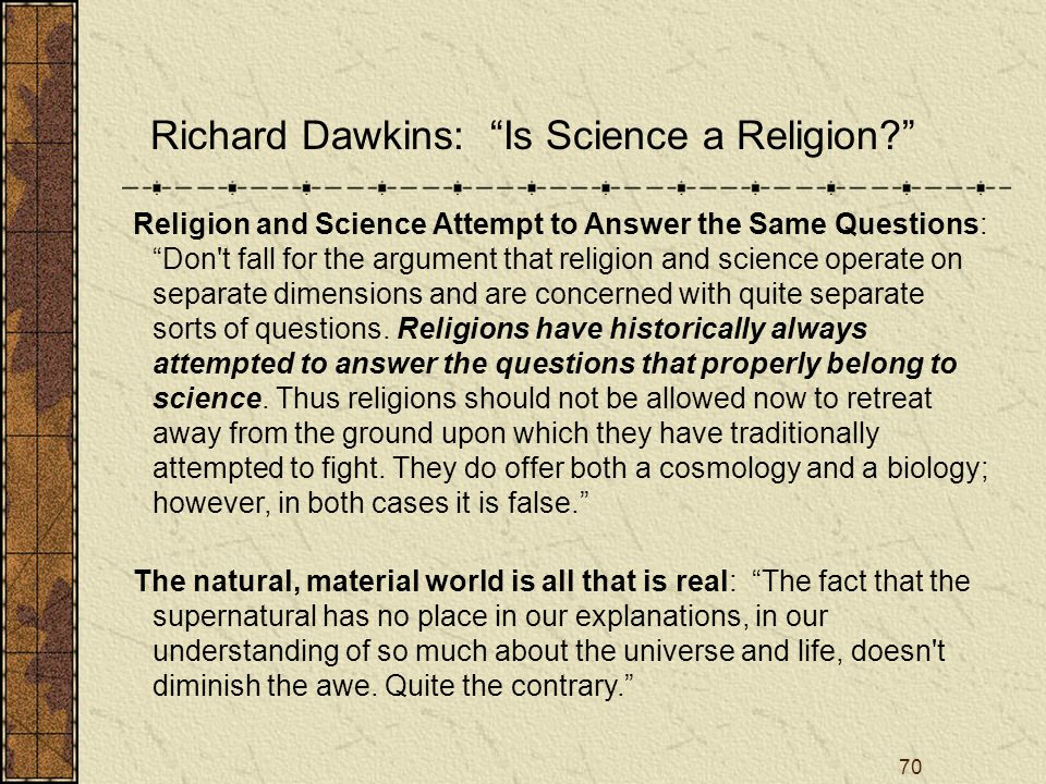 70 Richard Dawkins: Is Science a Religion? Religion and Science Attempt to Answer the Same Questions: Don t fall for the argument that religion and science operate on separate dimensions and are concerned with quite separate sorts of questions.