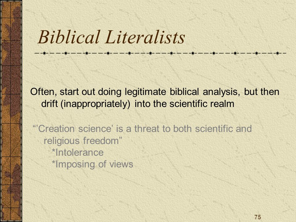 75 Biblical Literalists Often, start out doing legitimate biblical analysis, but then drift (inappropriately) into the scientific realm 'Creation science' is a threat to both scientific and religious freedom *Intolerance *Imposing of views