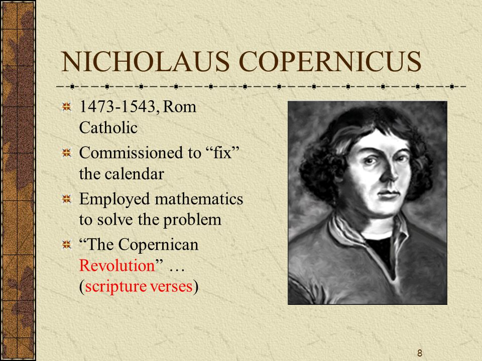 8 NICHOLAUS COPERNICUS 1473-1543, Rom Catholic Commissioned to fix the calendar Employed mathematics to solve the problem The Copernican Revolution … (scripture verses)