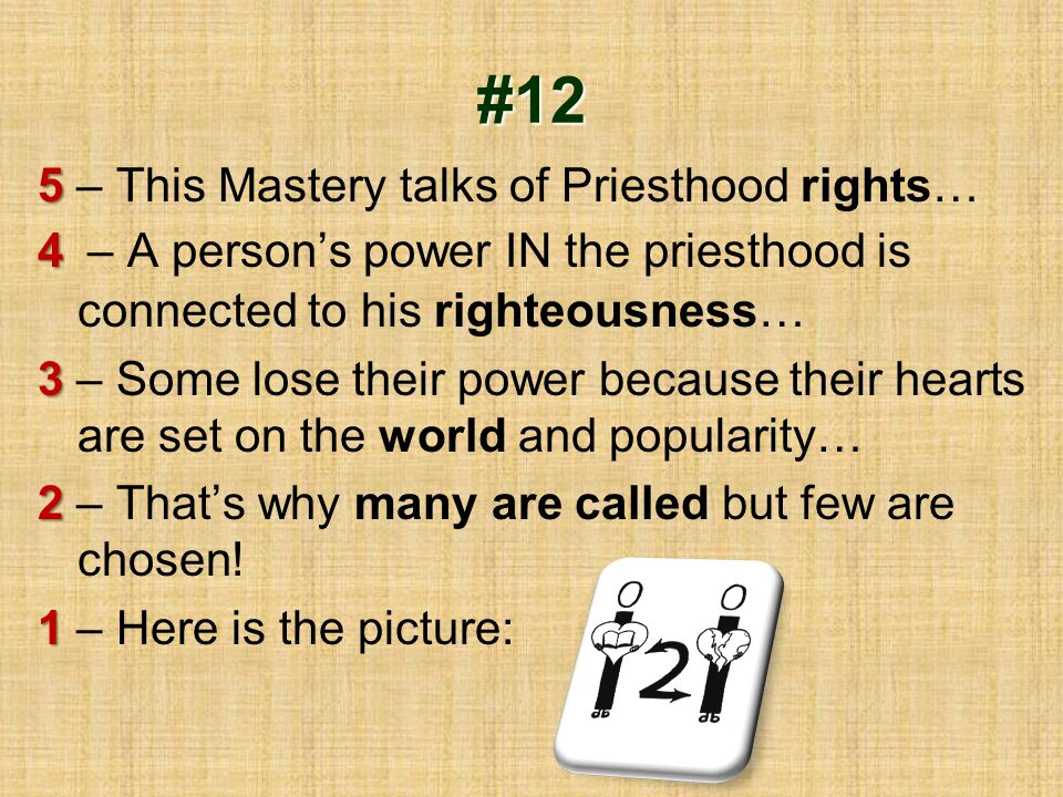 #12 5 5 – This Mastery talks of Priesthood rights… 4 4 – A person's power IN the priesthood is connected to his righteousness… 3 3 – Some lose their p