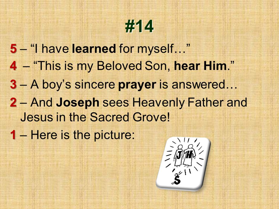 "#14 5 5 – ""I have learned for myself…"" 4 4 – ""This is my Beloved Son, hear Him."" 3 3 – A boy's sincere prayer is answered… 2 2 – And Joseph sees Heave"