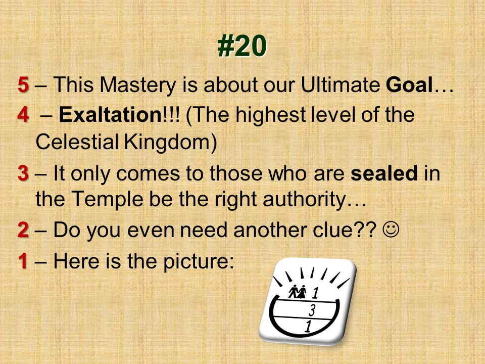 #20 5 5 – This Mastery is about our Ultimate Goal… 4 4 – Exaltation!!! (The highest level of the Celestial Kingdom) 3 3 – It only comes to those who a