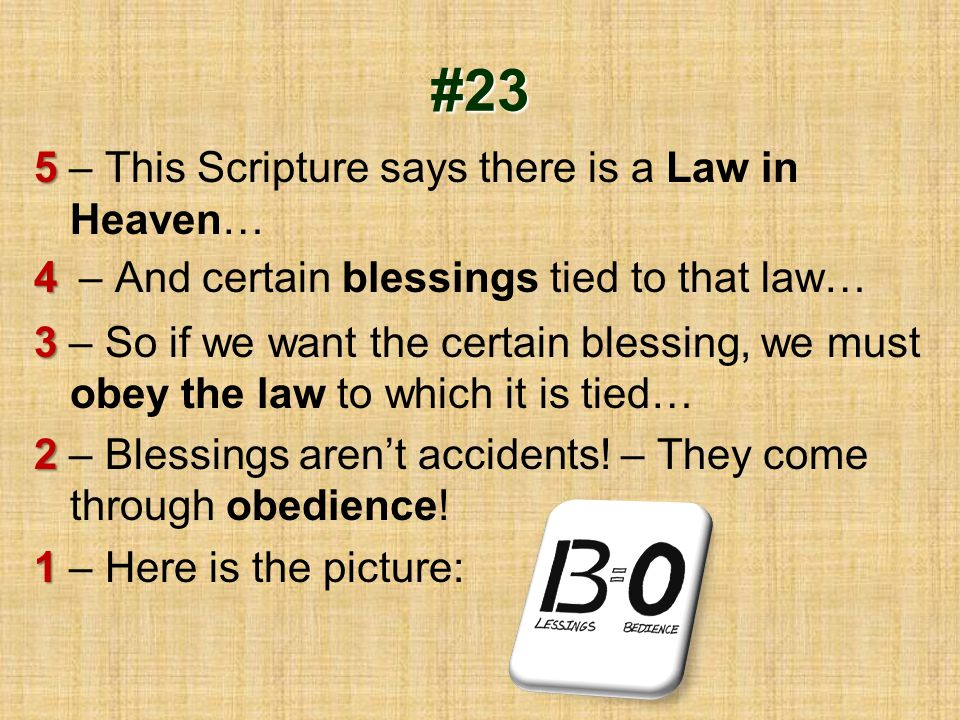 #23 5 5 – This Scripture says there is a Law in Heaven… 4 4 – And certain blessings tied to that law… 3 3 – So if we want the certain blessing, we mus