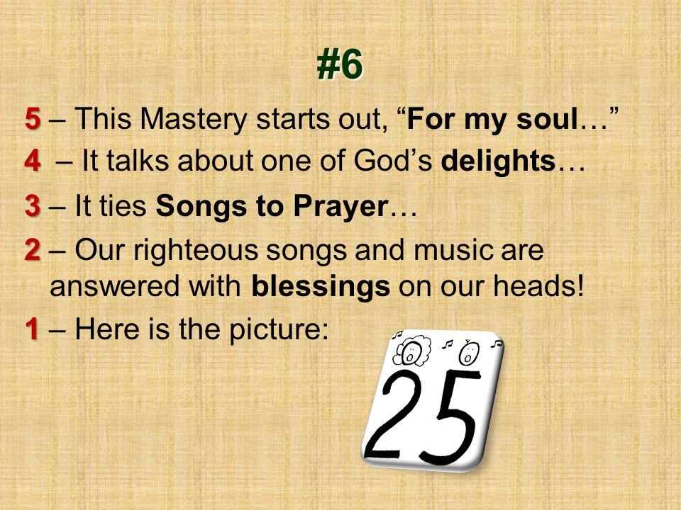 "#6 5 5 – This Mastery starts out, ""For my soul…"" 4 4 – It talks about one of God's delights… 3 3 – It ties Songs to Prayer… 2 2 – Our righteous songs"