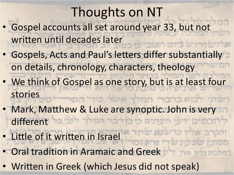 Thoughts on NT Gospel accounts all set around year 33, but not written until decades later Gospels, Acts and Paul's letters differ substantially on details, chronology, characters, theology We think of Gospel as one story, but is at least four stories Mark, Matthew & Luke are synoptic.