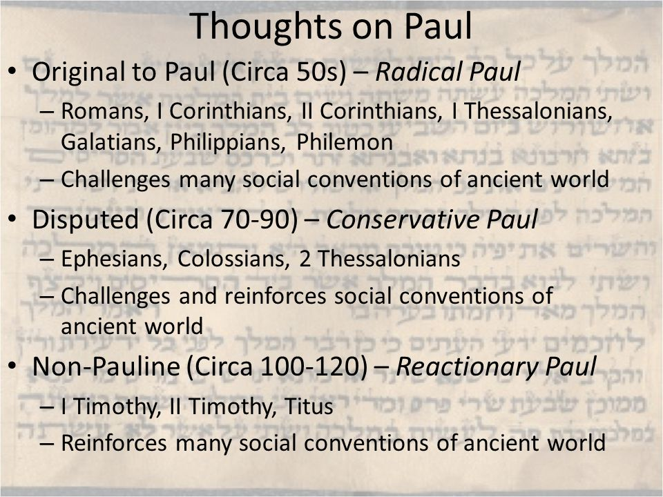 Thoughts on Paul Original to Paul (Circa 50s) – Radical Paul – Romans, I Corinthians, II Corinthians, I Thessalonians, Galatians, Philippians, Philemon – Challenges many social conventions of ancient world Disputed (Circa 70-90) – Conservative Paul – Ephesians, Colossians, 2 Thessalonians – Challenges and reinforces social conventions of ancient world Non-Pauline (Circa 100-120) – Reactionary Paul – I Timothy, II Timothy, Titus – Reinforces many social conventions of ancient world