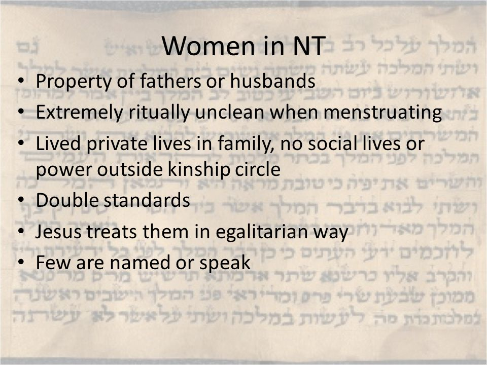 Women in NT Property of fathers or husbands Extremely ritually unclean when menstruating Lived private lives in family, no social lives or power outside kinship circle Double standards Jesus treats them in egalitarian way Few are named or speak