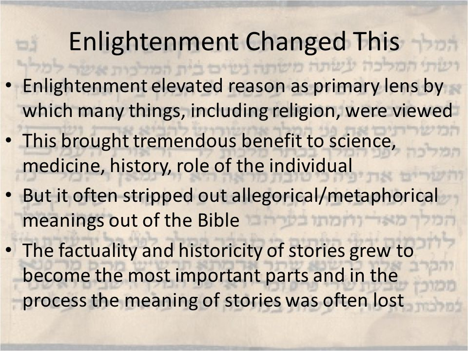 Enlightenment Changed This Enlightenment elevated reason as primary lens by which many things, including religion, were viewed This brought tremendous benefit to science, medicine, history, role of the individual But it often stripped out allegorical/metaphorical meanings out of the Bible The factuality and historicity of stories grew to become the most important parts and in the process the meaning of stories was often lost