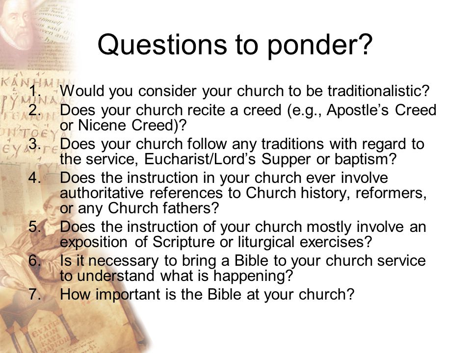 Questions to ponder. 1.Would you consider your church to be traditionalistic.