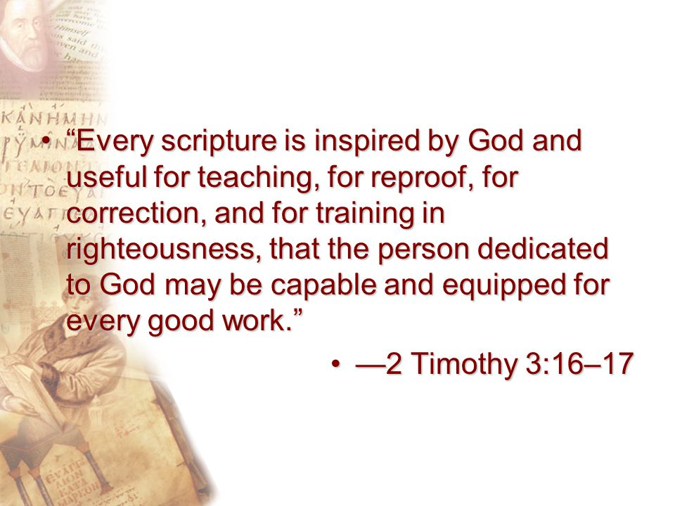 Every scripture is inspired by God and useful for teaching, for reproof, for correction, and for training in righteousness, that the person dedicated to God may be capable and equipped for every good work. Every scripture is inspired by God and useful for teaching, for reproof, for correction, and for training in righteousness, that the person dedicated to God may be capable and equipped for every good work. —2 Timothy 3:16–17—2 Timothy 3:16–17