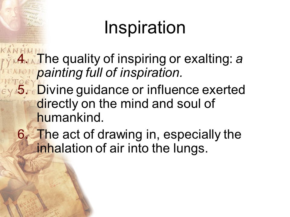 Inspiration 4.The quality of inspiring or exalting: a painting full of inspiration.