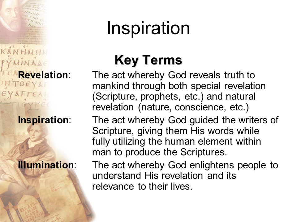 Inspiration Key Terms Revelation: The act whereby God reveals truth to mankind through both special revelation (Scripture, prophets, etc.) and natural revelation (nature, conscience, etc.) Inspiration: The act whereby God guided the writers of Scripture, giving them His words while fully utilizing the human element within man to produce the Scriptures.