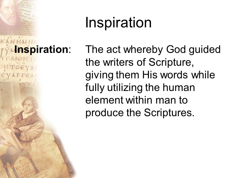 Inspiration Inspiration: The act whereby God guided the writers of Scripture, giving them His words while fully utilizing the human element within man to produce the Scriptures.