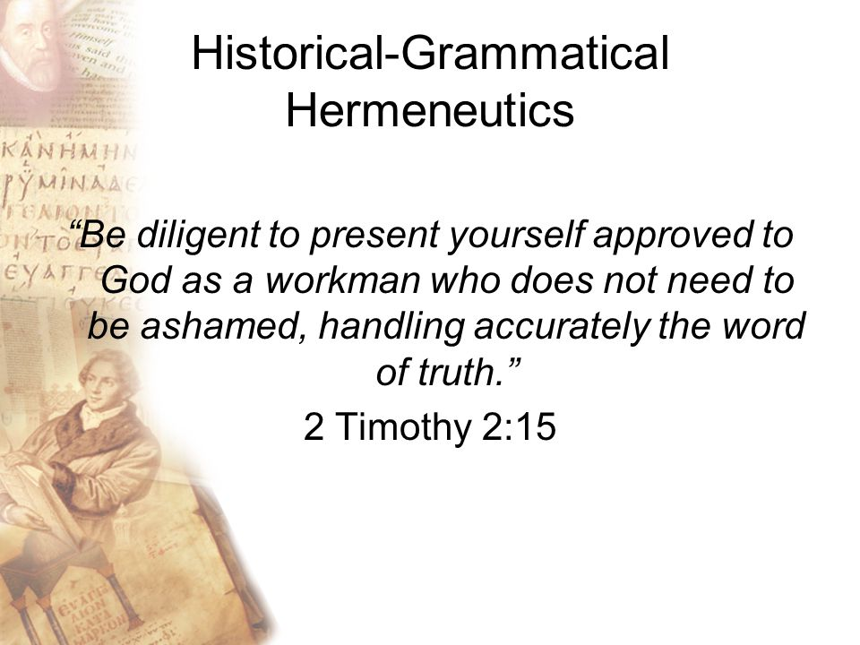 Historical-Grammatical Hermeneutics Be diligent to present yourself approved to God as a workman who does not need to be ashamed, handling accurately the word of truth. 2 Timothy 2:15