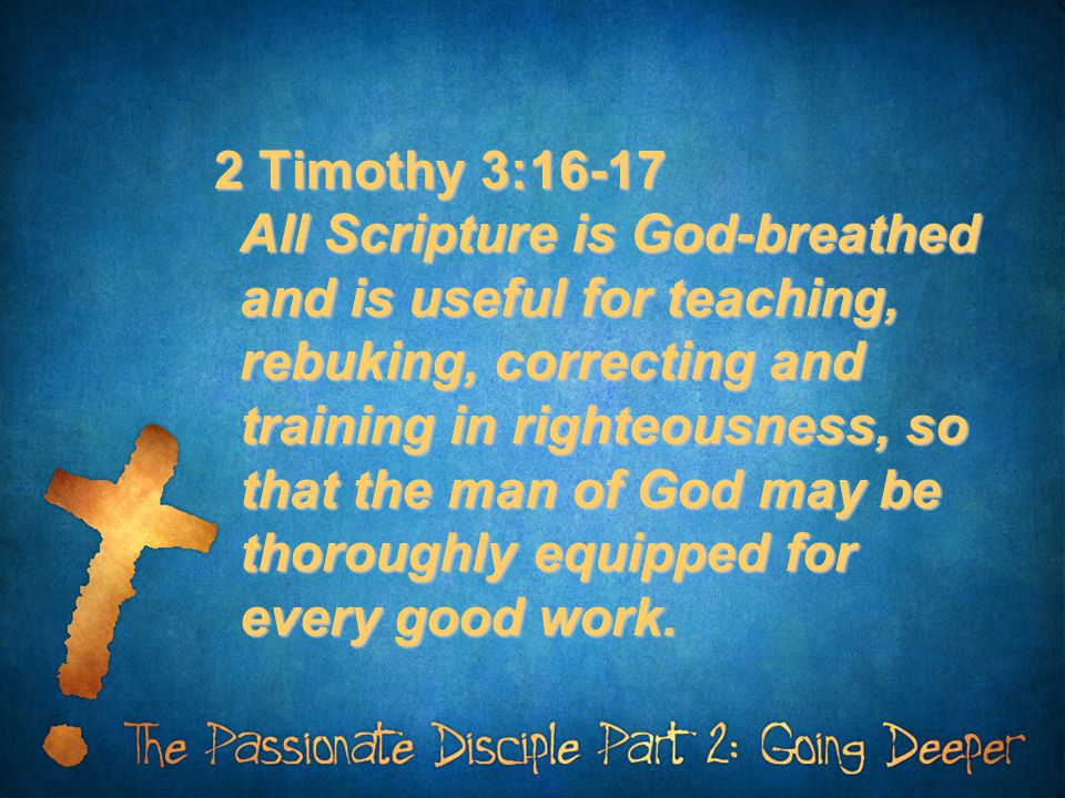 2 Timothy 3:16-17 All Scripture is God-breathed and is useful for teaching, rebuking, correcting and training in righteousness, so that the man of God