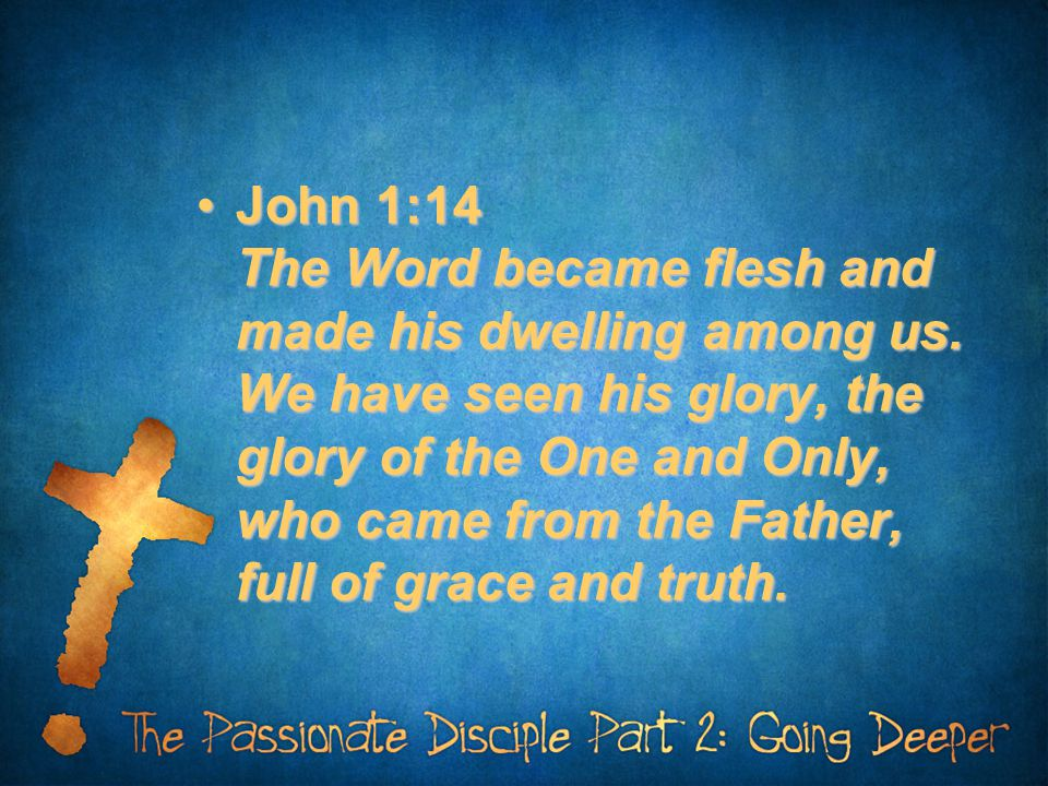 John 1:14 The Word became flesh and made his dwelling among us. We have seen his glory, the glory of the One and Only, who came from the Father, full