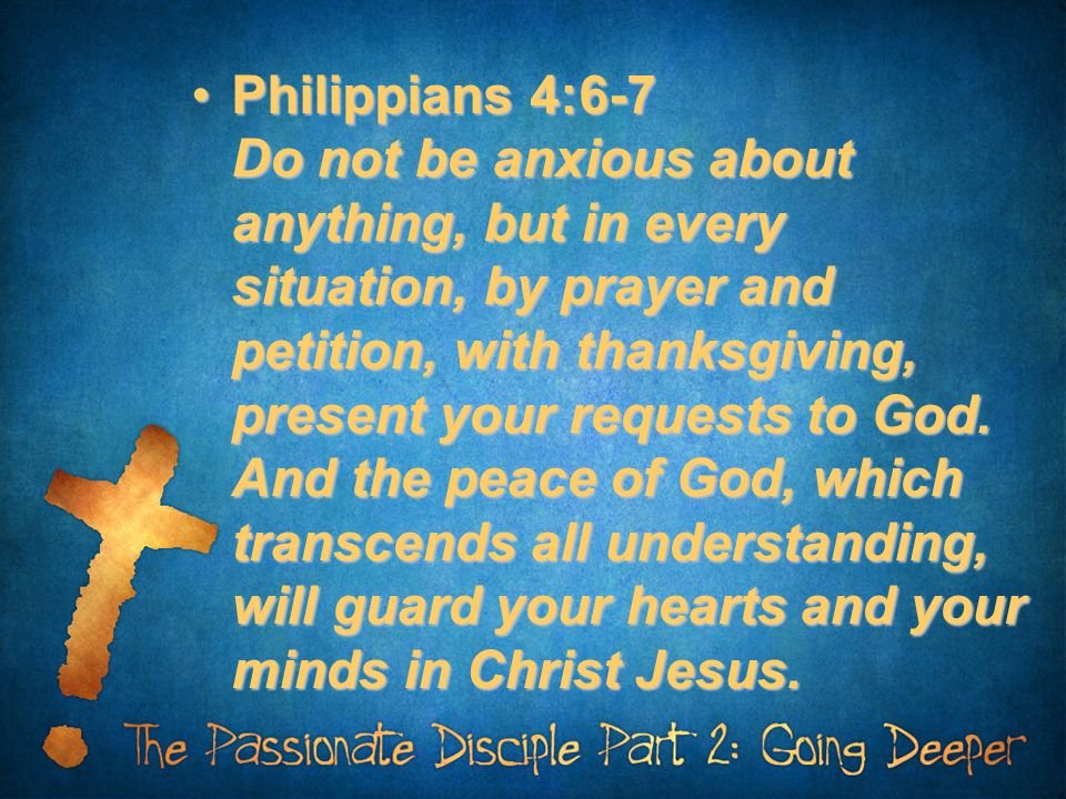 Philippians 4:6-7 Do not be anxious about anything, but in every situation, by prayer and petition, with thanksgiving, present your requests to God. A