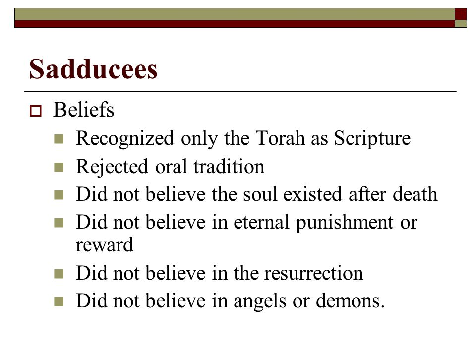 Sadducees  Beliefs Recognized only the Torah as Scripture Rejected oral tradition Did not believe the soul existed after death Did not believe in eternal punishment or reward Did not believe in the resurrection Did not believe in angels or demons.